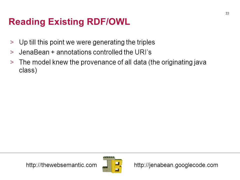 Reading Existing RDF/OWL 33 >Up till this point we were generating the triples >JenaBean + annotations controlled the URI's >The model knew the provenance of all data (the originating java class)