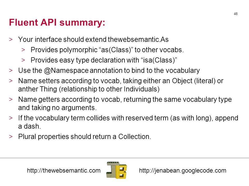 Fluent API summary: 48 >Your interface should extend thewebsemantic.As >Provides polymorphic as(Class) to other vocabs.