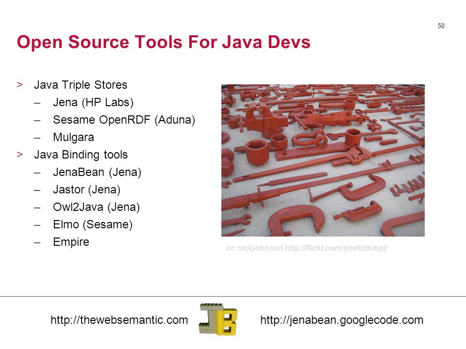 50 Open Source Tools For Java Devs >Java Triple Stores –Jena (HP Labs) –Sesame OpenRDF (Aduna) –Mulgara >Java Binding tools –JenaBean (Jena) –Jastor (Jena) –Owl2Java (Jena) –Elmo (Sesame) –Empire cc nickjohnson http://flickr.com/photots/npj/
