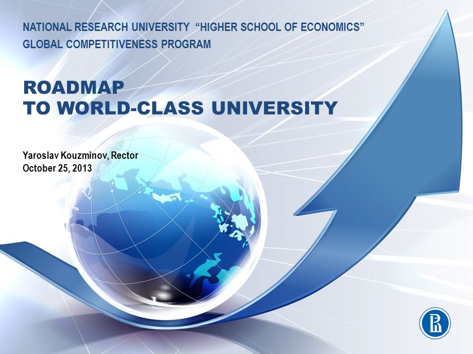 NATIONAL RESEARCH UNIVERSITY HIGHER SCHOOL OF ECONOMICS GLOBAL COMPETITIVENESS PROGRAM ROADMAP TO WORLD-CLASS UNIVERSITY Yaroslav Kouzminov, Rector October 25, 2013