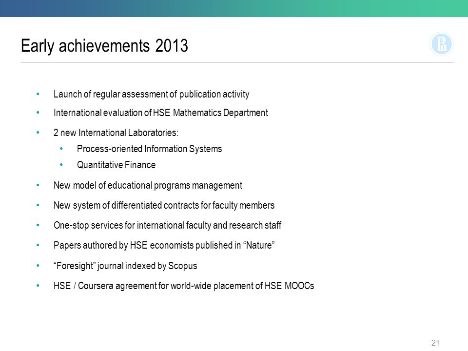 Early achievements 2013 21 Launch of regular assessment of publication activity International evaluation of HSE Mathematics Department 2 new International Laboratories: Process-oriented Information Systems Quantitative Finance New model of educational programs management New system of differentiated contracts for faculty members One-stop services for international faculty and research staff Papers authored by HSE economists published in Nature Foresight journal indexed by Scopus HSE / Coursera agreement for world-wide placement of HSE MOOCs