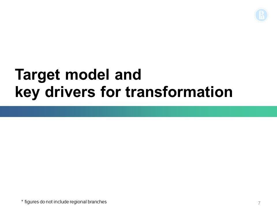 Target model and key drivers for transformation 7 * figures do not include regional branches
