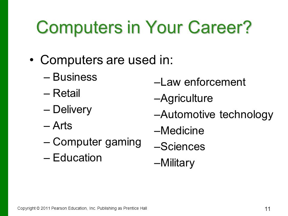 Copyright © 2011 Pearson Education, Inc. Publishing as Prentice Hall 11 Computers in Your Career? Computers are used in: – –Business – –Retail – –Deli