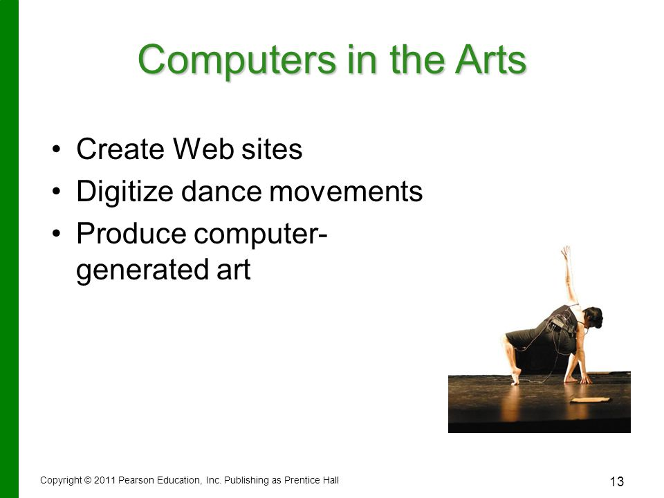 Copyright © 2011 Pearson Education, Inc. Publishing as Prentice Hall 13 Computers in the Arts Create Web sites Digitize dance movements Produce comput