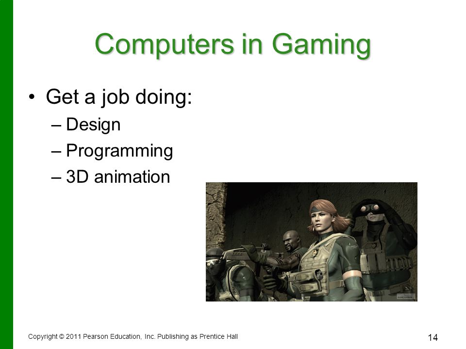 Copyright © 2011 Pearson Education, Inc. Publishing as Prentice Hall 14 Computers in Gaming Get a job doing: – –Design – –Programming – –3D animation