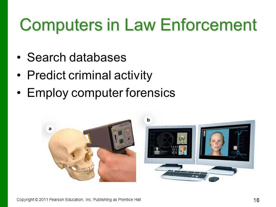 Copyright © 2011 Pearson Education, Inc. Publishing as Prentice Hall 16 Computers in Law Enforcement Search databases Predict criminal activity Employ