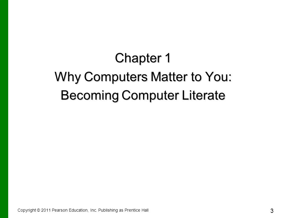 Copyright © 2011 Pearson Education, Inc. Publishing as Prentice Hall 3 Chapter 1 Why Computers Matter to You: Becoming Computer Literate