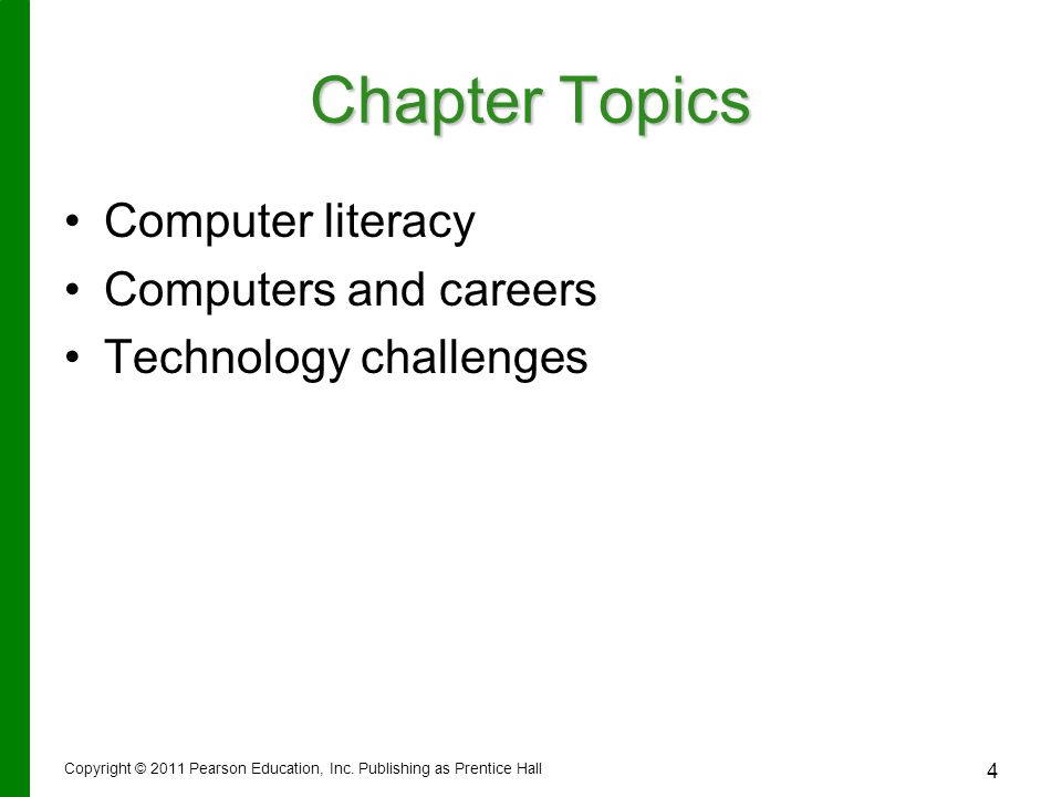 Copyright © 2011 Pearson Education, Inc. Publishing as Prentice Hall 4 Chapter Topics Computer literacy Computers and careers Technology challenges