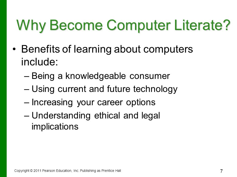 Copyright © 2011 Pearson Education, Inc. Publishing as Prentice Hall 7 Why Become Computer Literate? Benefits of learning about computers include: –Be