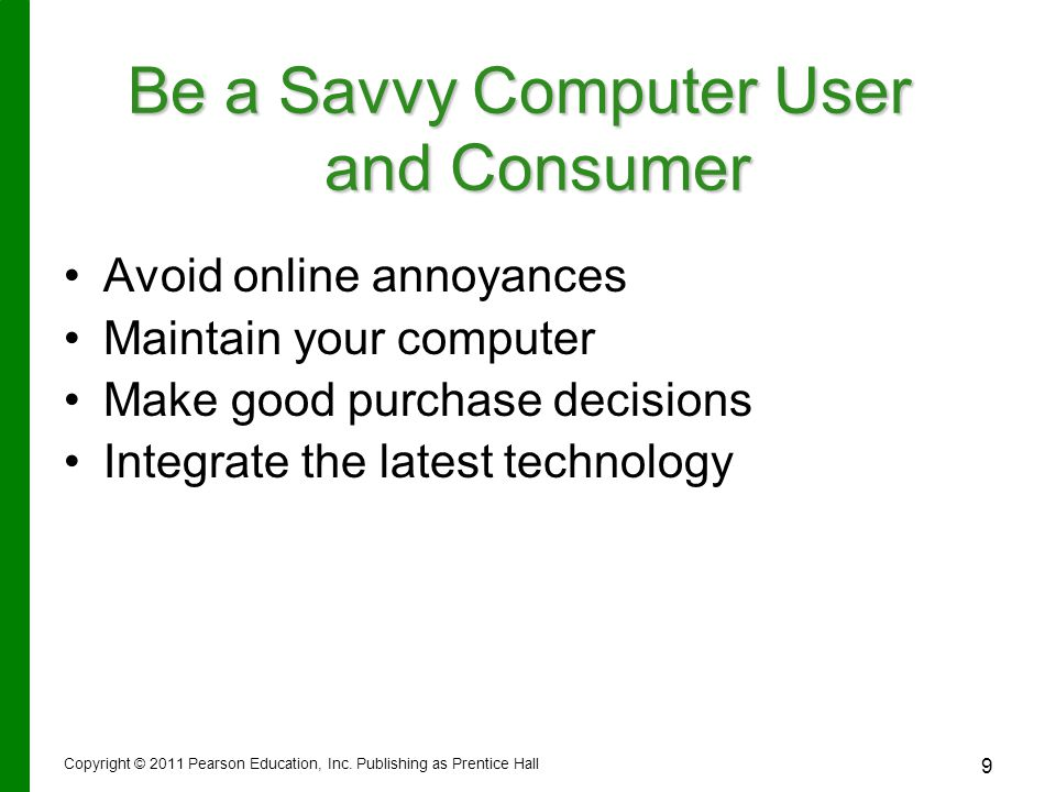 Copyright © 2011 Pearson Education, Inc. Publishing as Prentice Hall 9 Avoid online annoyances Maintain your computer Make good purchase decisions Int