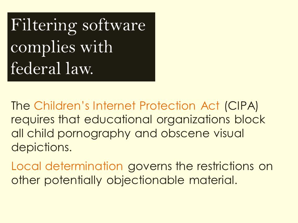 The Children's Internet Protection Act (CIPA) requires that educational organizations block all child pornography and obscene visual depictions.