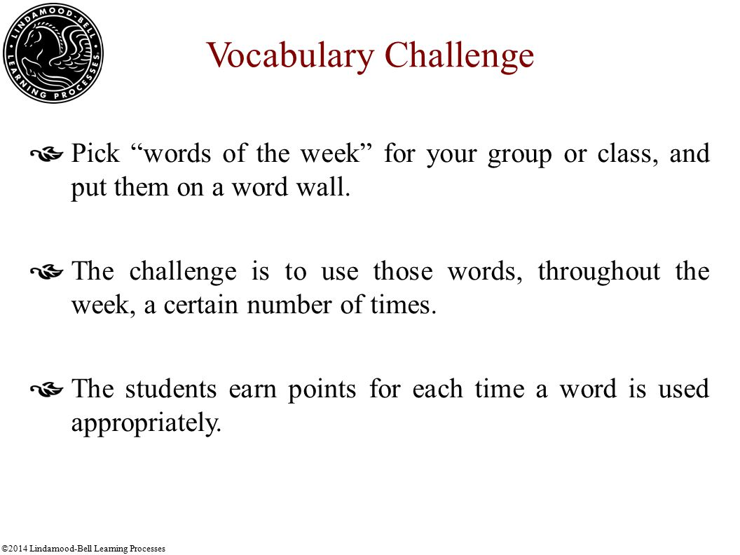 ©2014 Lindamood-Bell Learning Processes Vocabulary Challenge Pick words of the week for your group or class, and put them on a word wall.