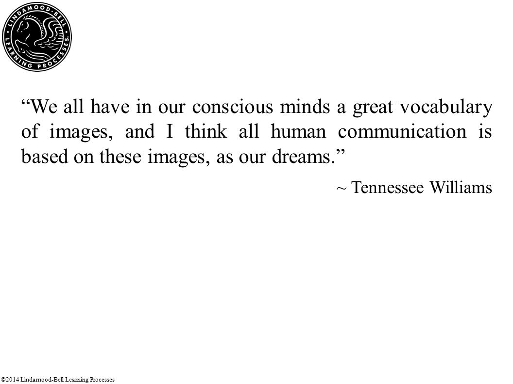 ©2014 Lindamood-Bell Learning Processes We all have in our conscious minds a great vocabulary of images, and I think all human communication is based on these images, as our dreams. ~ Tennessee Williams