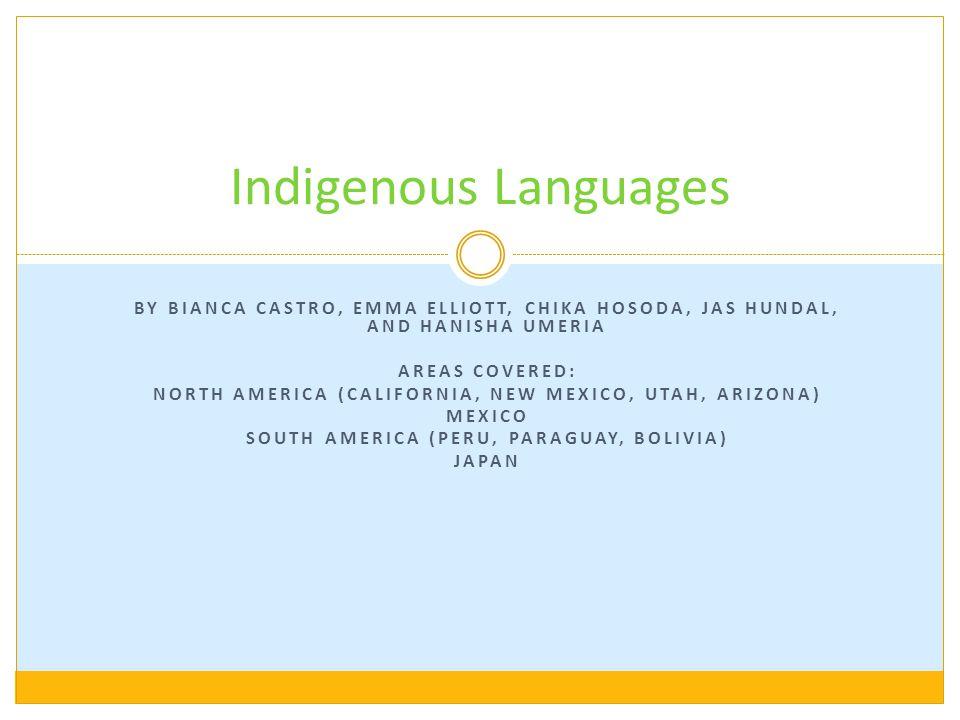 BY BIANCA CASTRO, EMMA ELLIOTT, CHIKA HOSODA, JAS HUNDAL, AND HANISHA UMERIA AREAS COVERED: NORTH AMERICA (CALIFORNIA, NEW MEXICO, UTAH, ARIZONA) MEXICO SOUTH AMERICA (PERU, PARAGUAY, BOLIVIA) JAPAN Indigenous Languages