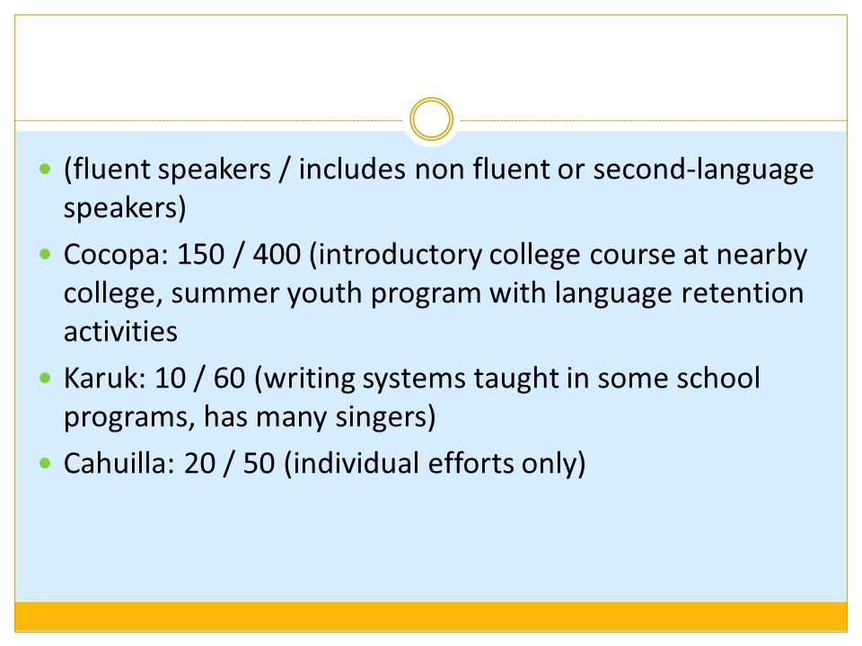 (fluent speakers / includes non fluent or second-language speakers) Cocopa: 150 / 400 (introductory college course at nearby college, summer youth program with language retention activities Karuk: 10 / 60 (writing systems taught in some school programs, has many singers) Cahuilla: 20 / 50 (individual efforts only)