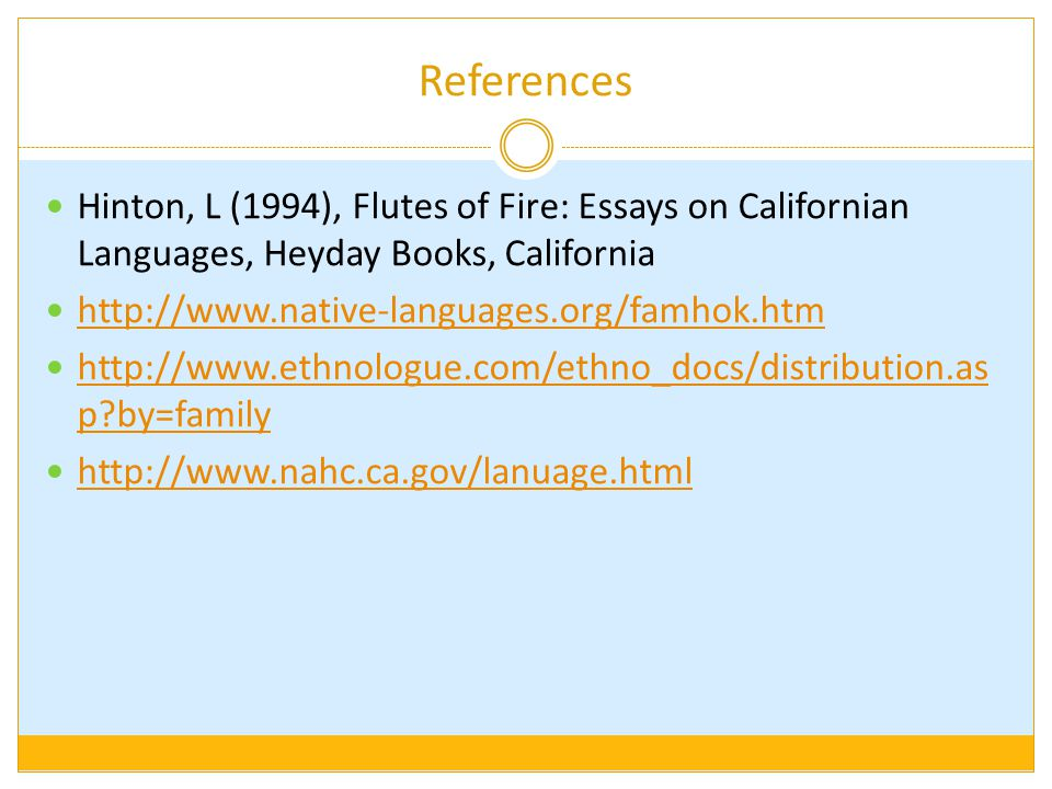 References Hinton, L (1994), Flutes of Fire: Essays on Californian Languages, Heyday Books, California http://www.native-languages.org/famhok.htm http://www.ethnologue.com/ethno_docs/distribution.as p?by=family http://www.ethnologue.com/ethno_docs/distribution.as p?by=family http://www.nahc.ca.gov/lanuage.html