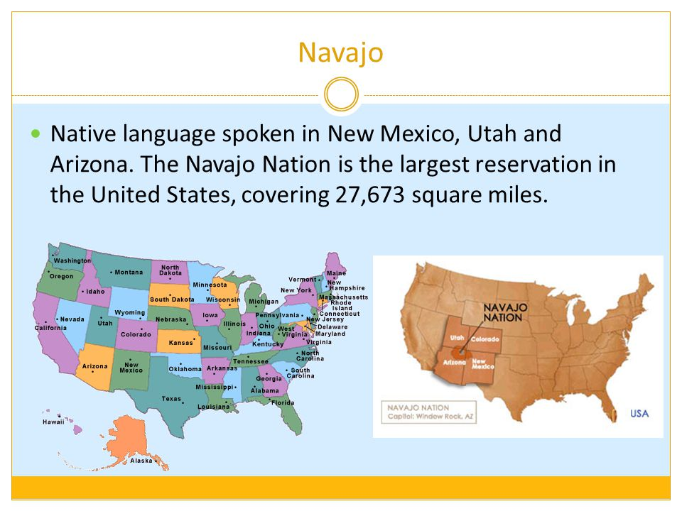 Navajo Native language spoken in New Mexico, Utah and Arizona. The Navajo Nation is the largest reservation in the United States, covering 27,673 squa
