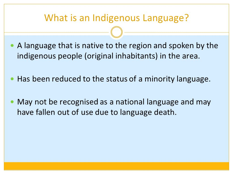 What is an Indigenous Language? A language that is native to the region and spoken by the indigenous people (original inhabitants) in the area. Has be