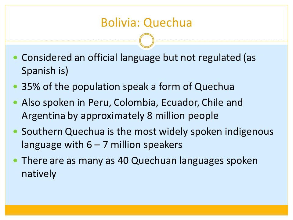 Bolivia: Quechua Considered an official language but not regulated (as Spanish is) 35% of the population speak a form of Quechua Also spoken in Peru, Colombia, Ecuador, Chile and Argentina by approximately 8 million people Southern Quechua is the most widely spoken indigenous language with 6 – 7 million speakers There are as many as 40 Quechuan languages spoken natively