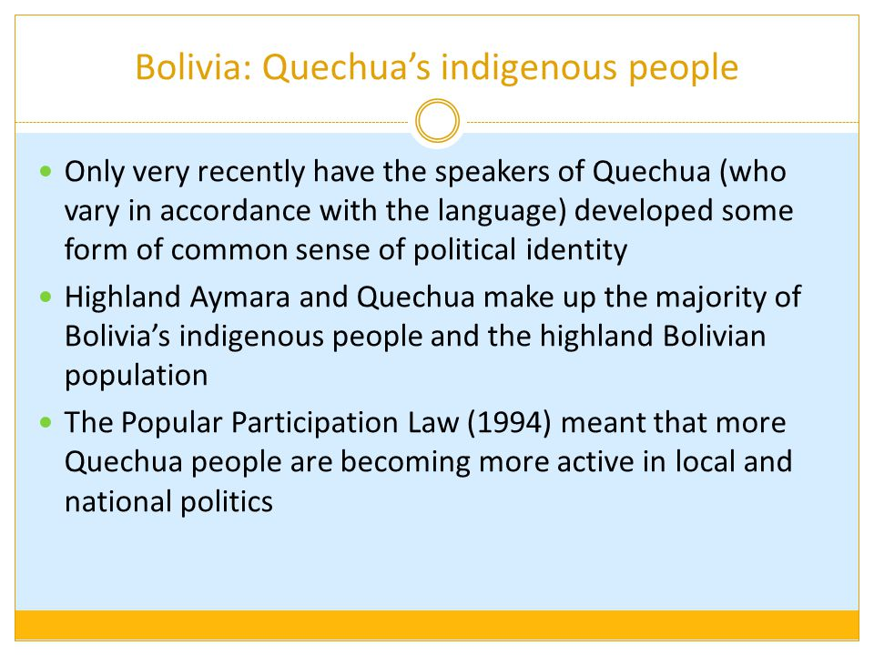 Bolivia: Quechua's indigenous people Only very recently have the speakers of Quechua (who vary in accordance with the language) developed some form of common sense of political identity Highland Aymara and Quechua make up the majority of Bolivia's indigenous people and the highland Bolivian population The Popular Participation Law (1994) meant that more Quechua people are becoming more active in local and national politics