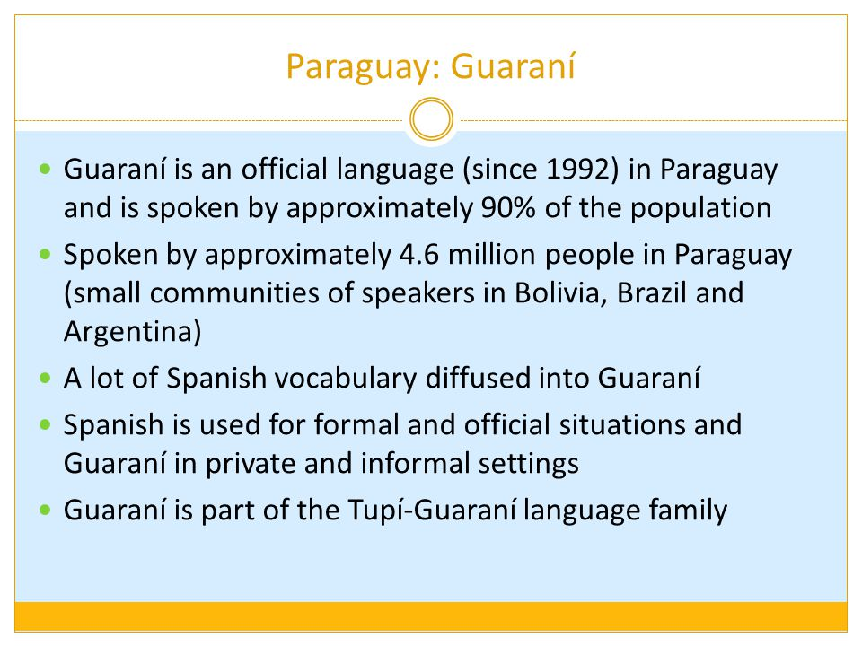 Paraguay: Guaraní Guaraní is an official language (since 1992) in Paraguay and is spoken by approximately 90% of the population Spoken by approximatel
