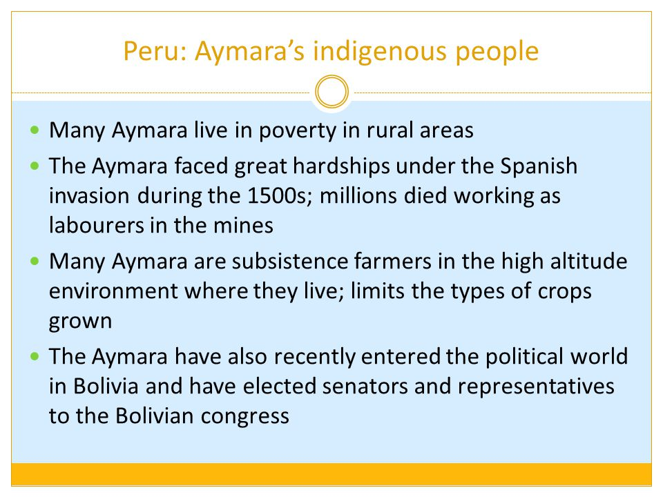 Peru: Aymara's indigenous people Many Aymara live in poverty in rural areas The Aymara faced great hardships under the Spanish invasion during the 150