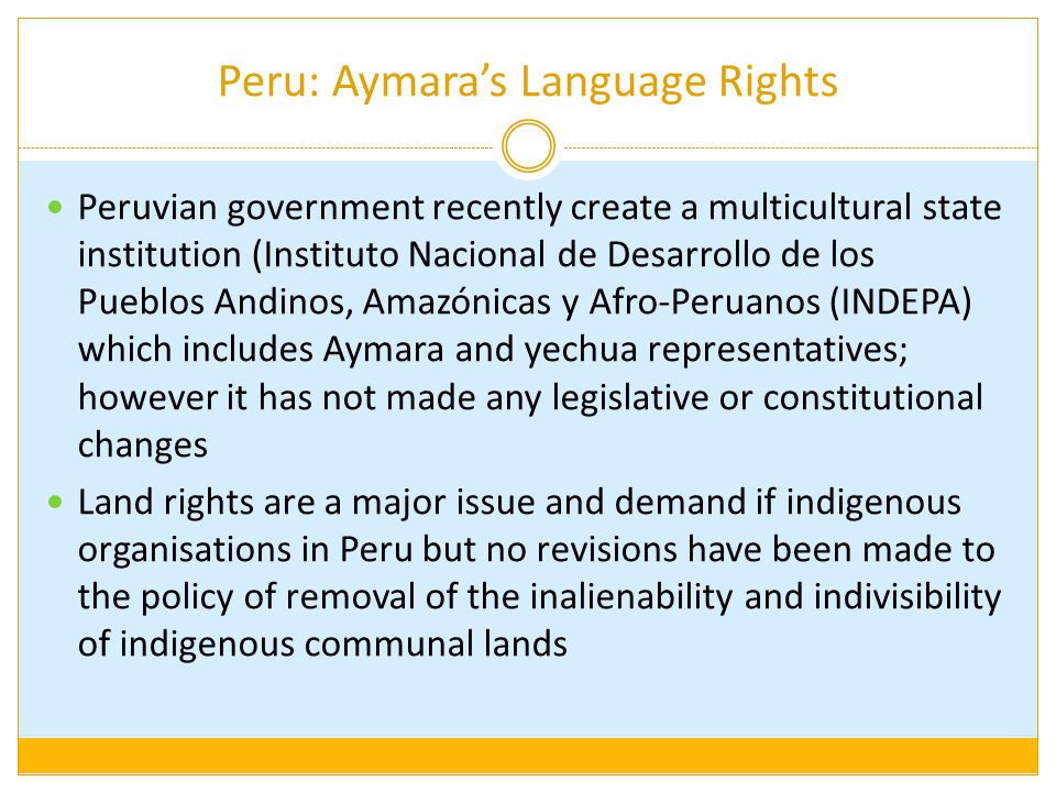 Peru: Aymara's Language Rights Peruvian government recently create a multicultural state institution (Instituto Nacional de Desarrollo de los Pueblos Andinos, Amazónicas y Afro-Peruanos (INDEPA) which includes Aymara and yechua representatives; however it has not made any legislative or constitutional changes Land rights are a major issue and demand if indigenous organisations in Peru but no revisions have been made to the policy of removal of the inalienability and indivisibility of indigenous communal lands