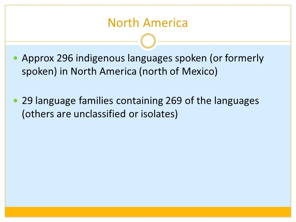 Approx 296 indigenous languages spoken (or formerly spoken) in North America (north of Mexico) 29 language families containing 269 of the languages (others are unclassified or isolates)