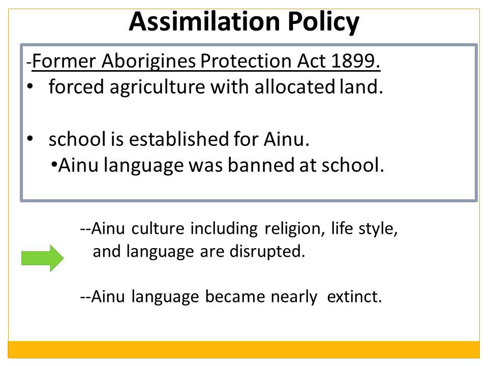 Assimilation Policy - Former Aborigines Protection Act 1899. forced agriculture with allocated land. school is established for Ainu. Ainu language was
