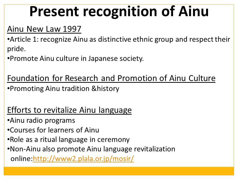 Present recognition of Ainu Ainu New Law 1997 Article 1: recognize Ainu as distinctive ethnic group and respect their pride.