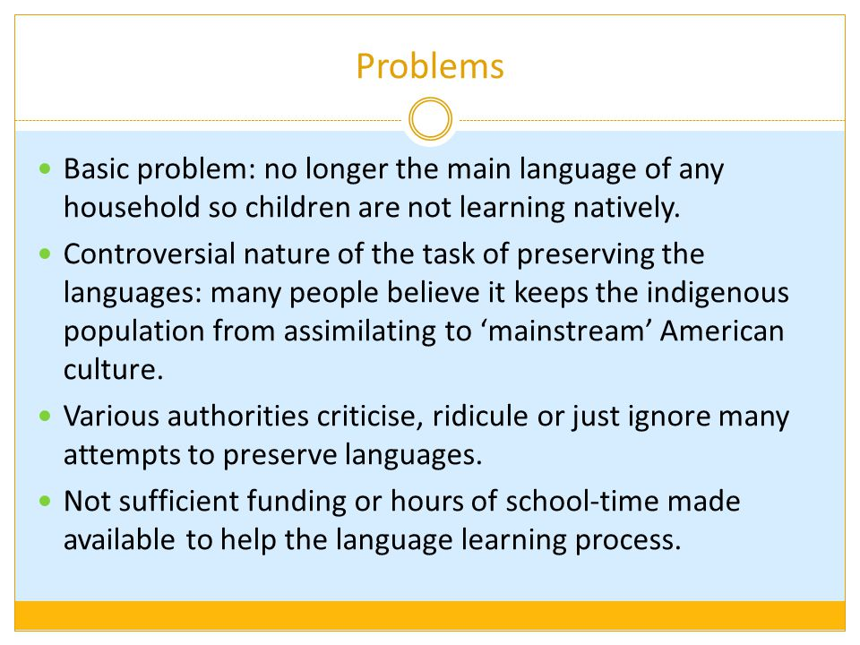 Problems Basic problem: no longer the main language of any household so children are not learning natively. Controversial nature of the task of preser