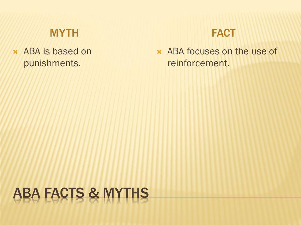 MYTHFACT  ABA is based on punishments.  ABA focuses on the use of reinforcement.