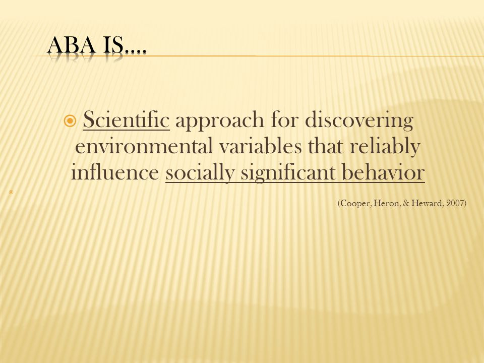  Scientific approach for discovering environmental variables that reliably influence socially significant behavior  (Cooper, Heron, & Heward, 2007)