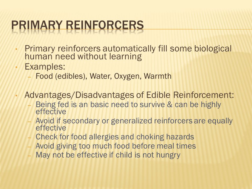 Primary reinforcers automatically fill some biological human need without learning Examples: – Food (edibles), Water, Oxygen, Warmth Advantages/Disadv