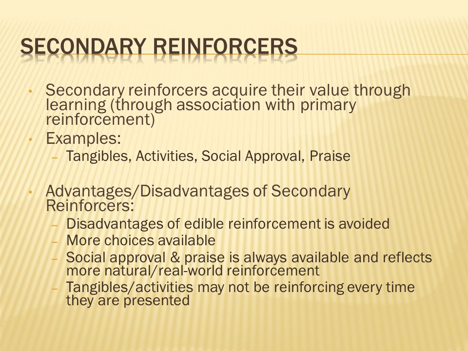 Secondary reinforcers acquire their value through learning (through association with primary reinforcement) Examples: – Tangibles, Activities, Social