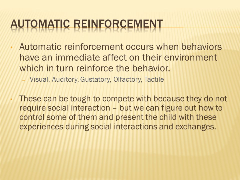 Automatic reinforcement occurs when behaviors have an immediate affect on their environment which in turn reinforce the behavior. – Visual, Auditory,