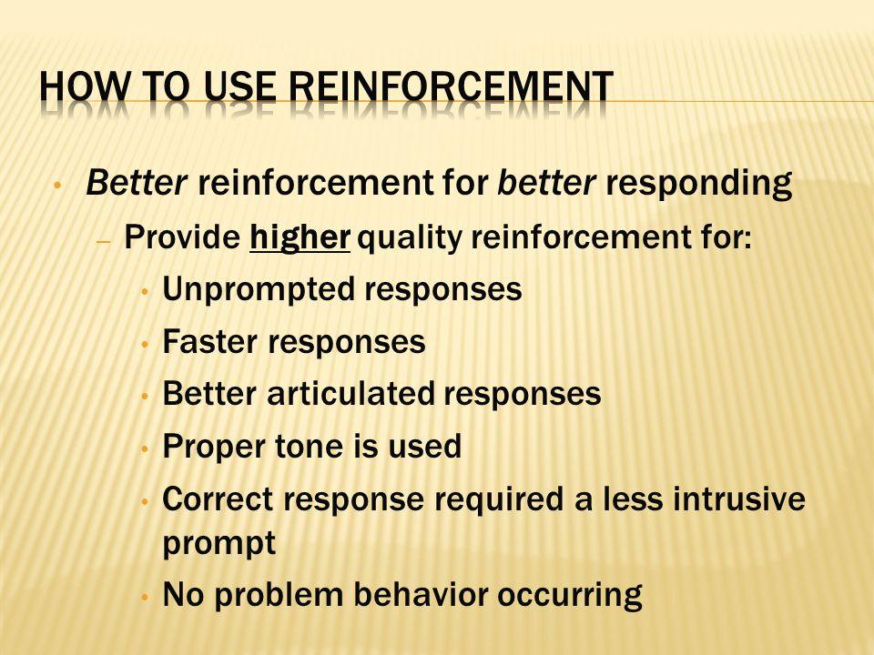 Better reinforcement for better responding – Provide higher quality reinforcement for: Unprompted responses Faster responses Better articulated respon