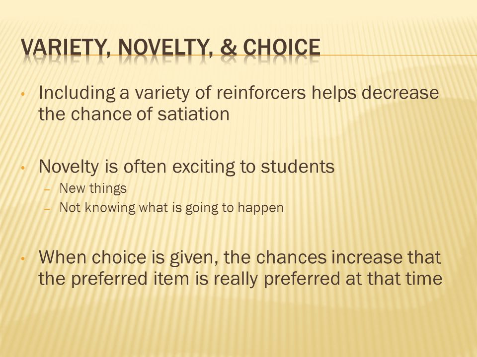 Including a variety of reinforcers helps decrease the chance of satiation Novelty is often exciting to students – New things – Not knowing what is goi