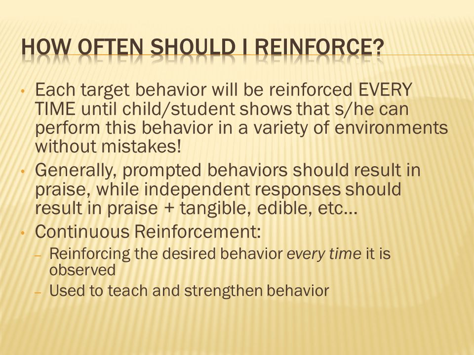 Each target behavior will be reinforced EVERY TIME until child/student shows that s/he can perform this behavior in a variety of environments without