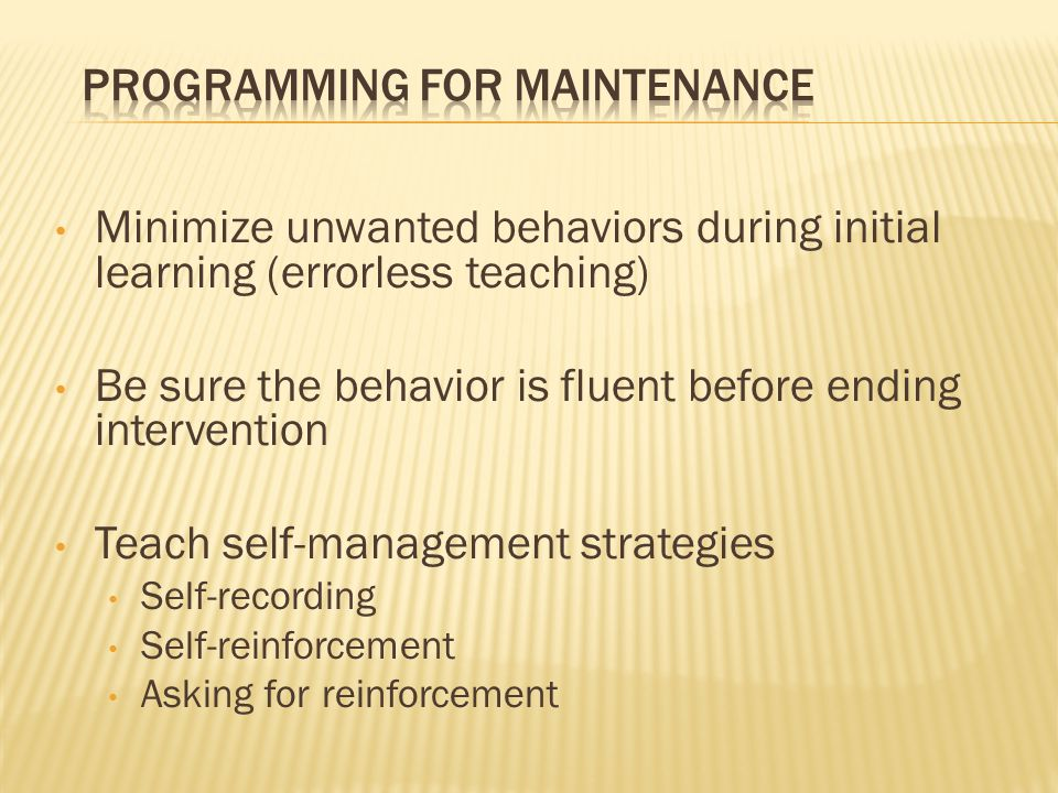 Minimize unwanted behaviors during initial learning (errorless teaching) Be sure the behavior is fluent before ending intervention Teach self-manageme