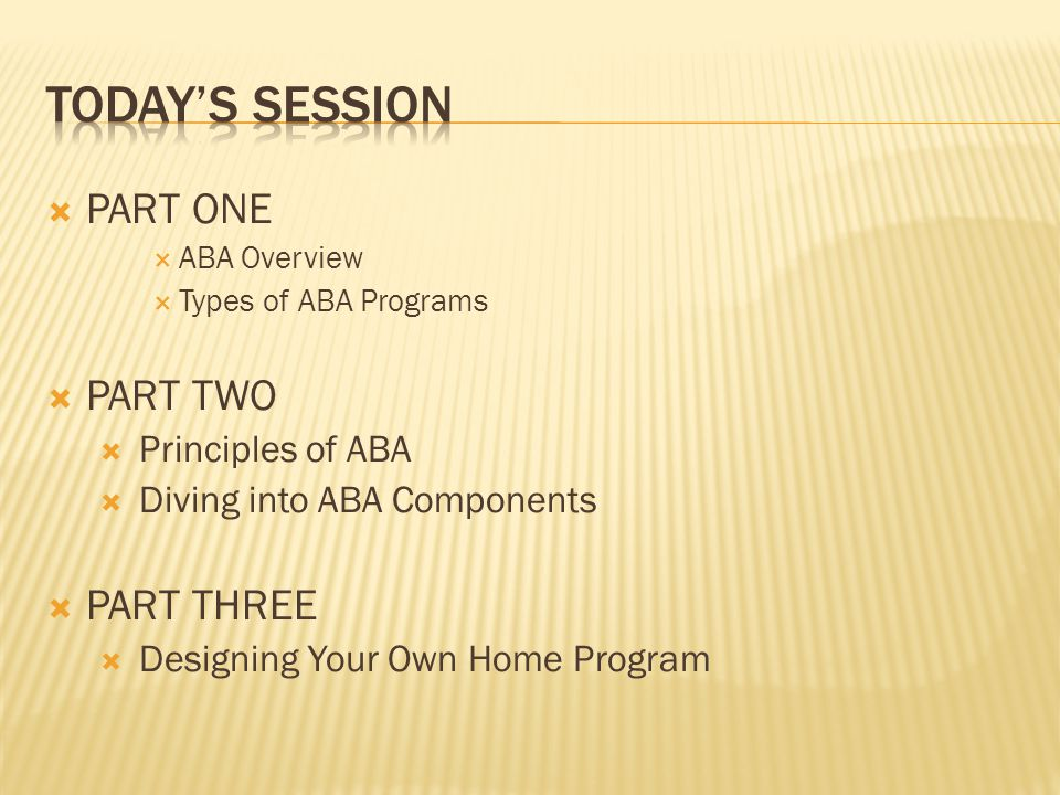  PART ONE  ABA Overview  Types of ABA Programs  PART TWO  Principles of ABA  Diving into ABA Components  PART THREE  Designing Your Own Home P