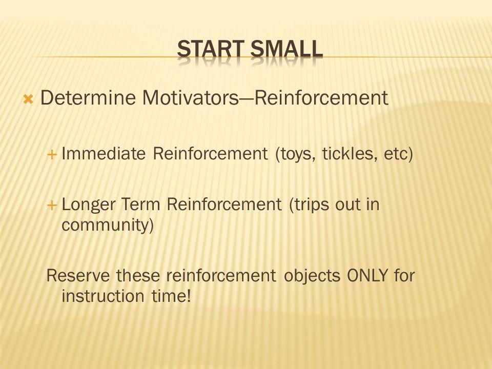  Determine Motivators—Reinforcement  Immediate Reinforcement (toys, tickles, etc)  Longer Term Reinforcement (trips out in community) Reserve these