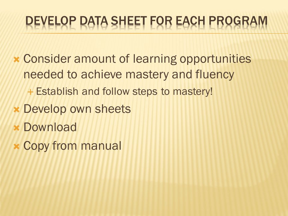  Consider amount of learning opportunities needed to achieve mastery and fluency  Establish and follow steps to mastery!  Develop own sheets  Down