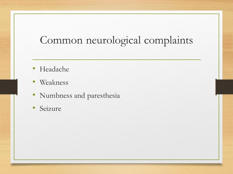 Common neurological complaints Headache Weakness Numbness and paresthesia Seizure
