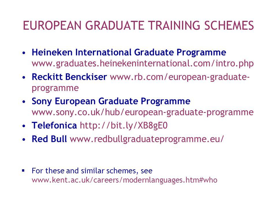 EUROPEAN GRADUATE TRAINING SCHEMES Heineken International Graduate Programme www.graduates.heinekeninternational.com/intro.php Reckitt Benckiser www.rb.com/european-graduate- programme Sony European Graduate Programme www.sony.co.uk/hub/european-graduate-programme Telefonica http://bit.ly/XB8gE0 Red Bull www.redbullgraduateprogramme.eu/  For these and similar schemes, see www.kent.ac.uk/careers/modernlanguages.htm#who