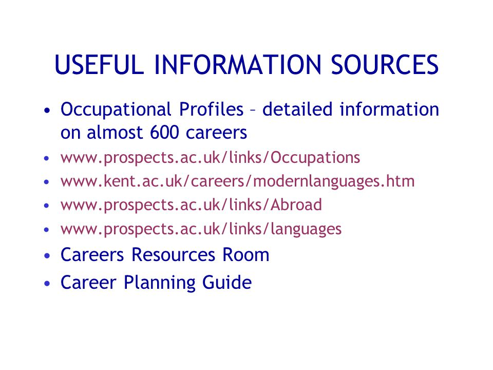 USEFUL INFORMATION SOURCES Occupational Profiles – detailed information on almost 600 careers www.prospects.ac.uk/links/Occupations www.kent.ac.uk/careers/modernlanguages.htm www.prospects.ac.uk/links/Abroad www.prospects.ac.uk/links/languages Careers Resources Room Career Planning Guide