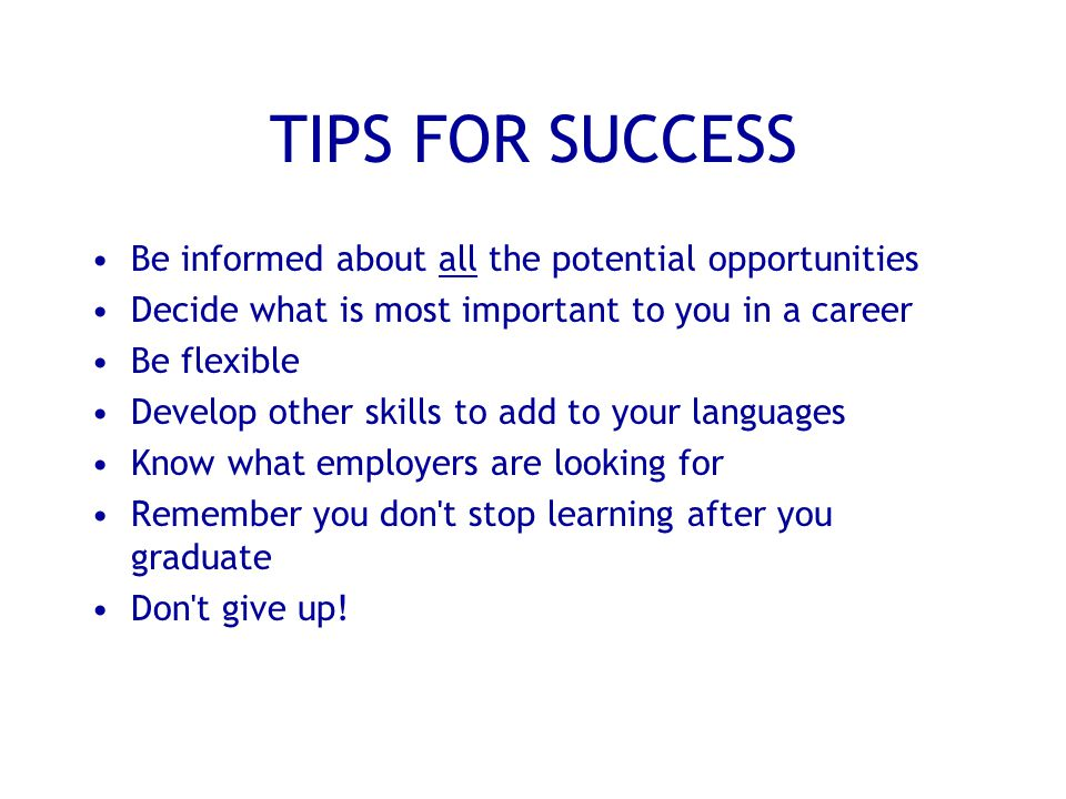 TIPS FOR SUCCESS Be informed about all the potential opportunities Decide what is most important to you in a career Be flexible Develop other skills to add to your languages Know what employers are looking for Remember you don t stop learning after you graduate Don t give up!
