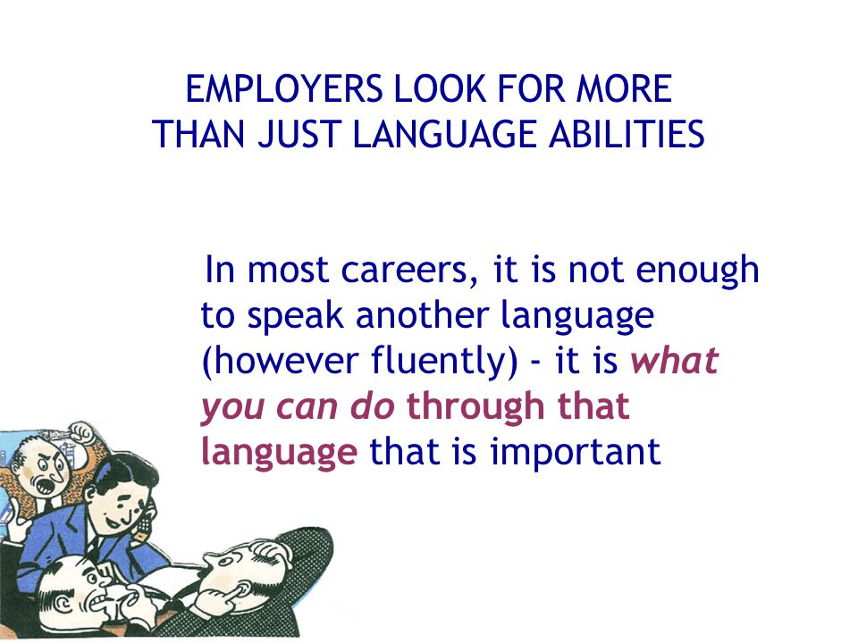 EMPLOYERS LOOK FOR MORE THAN JUST LANGUAGE ABILITIES In most careers, it is not enough to speak another language (however fluently) - it is what you c