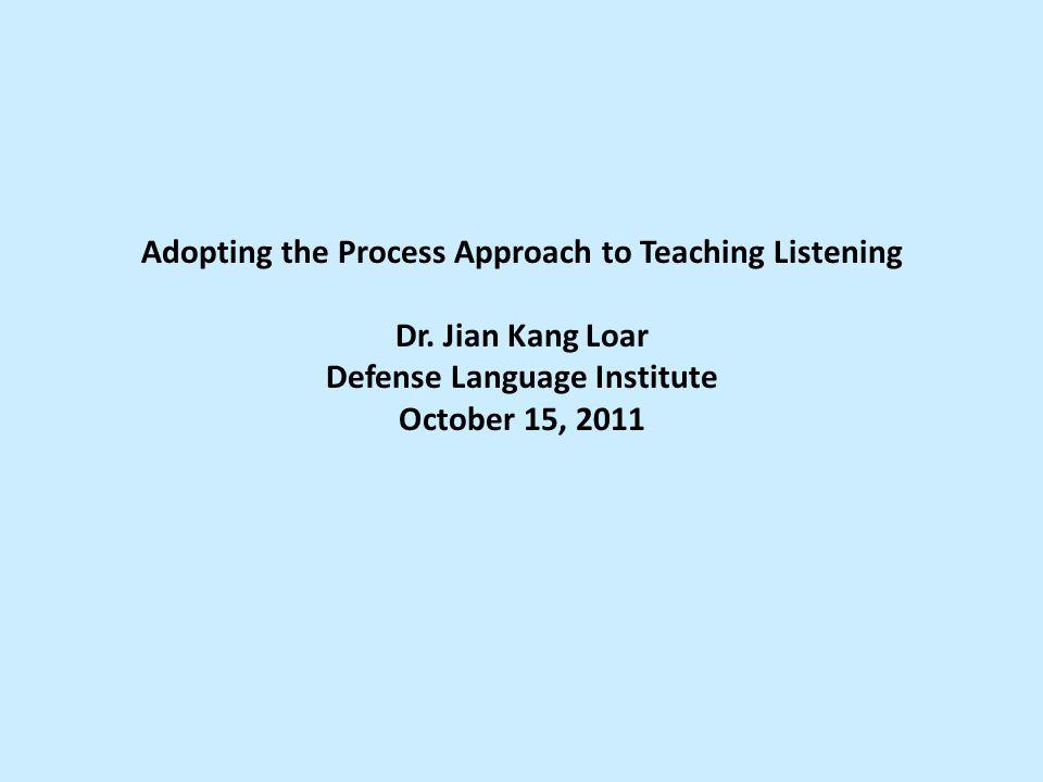 Adopting the Process Approach to Teaching Listening Dr. Jian Kang Loar Defense Language Institute October 15, 2011