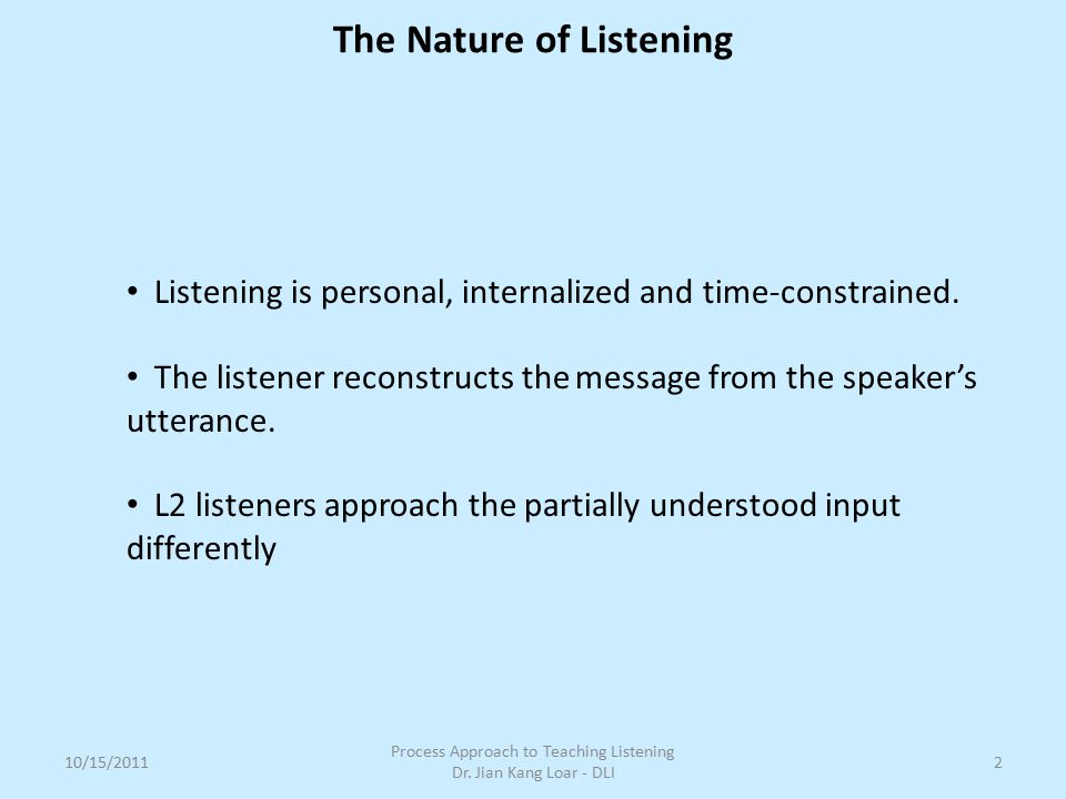 The Nature of Listening 10/15/2011 Process Approach to Teaching Listening Dr. Jian Kang Loar - DLI 2 Listening is personal, internalized and time-cons
